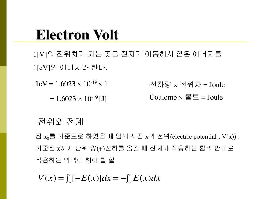 Electron Volt 전위와 전계 1[V]의 전위차가 되는 곳을 전자가 이동해서 얻은 에너지를 1[eV]의 에너지라 한다.